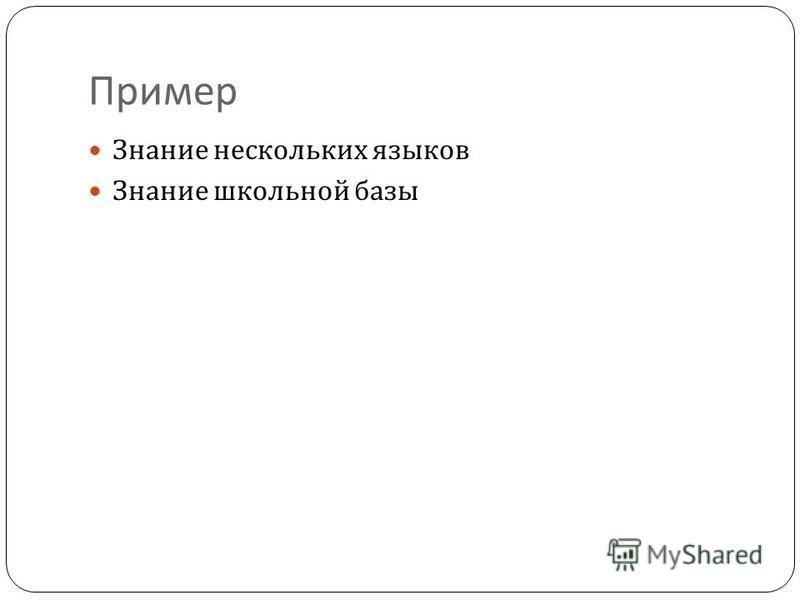 Пример Знание нескольких языков Знание школьной базы