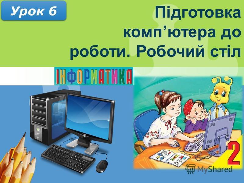 Підготовка компютера до роботи. Робочий стіл Урок 6