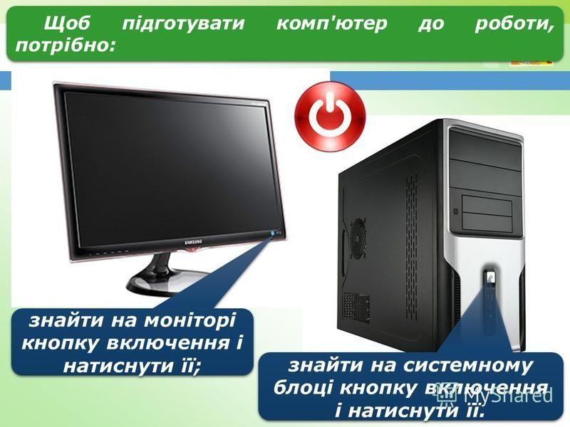 Щоб підготувати комп'ютер до роботи, потрібно: знайти на моніторі кнопку включення і натиснути її; знайти на системному блоці кнопку включення і натиснути її.