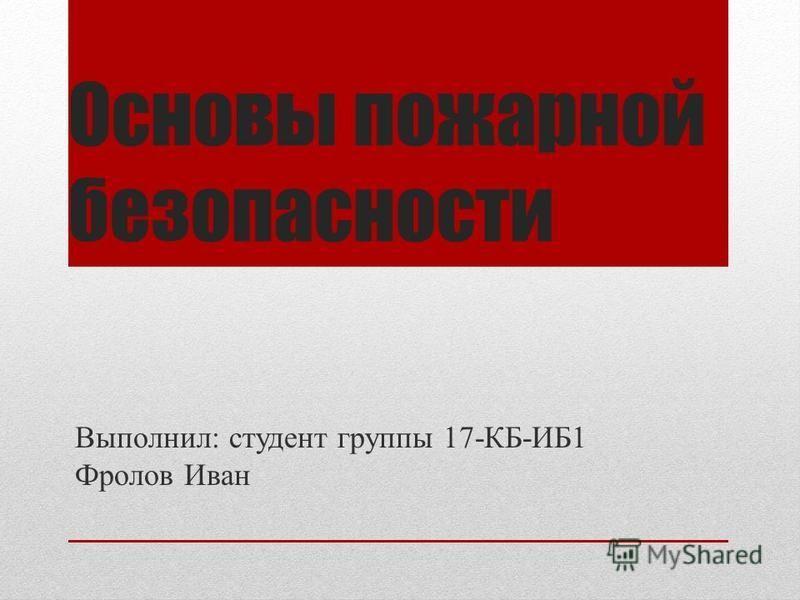 Основы пожарной безопасности Выполнил: студент группы 17-КБ-ИБ1 Фролов Иван