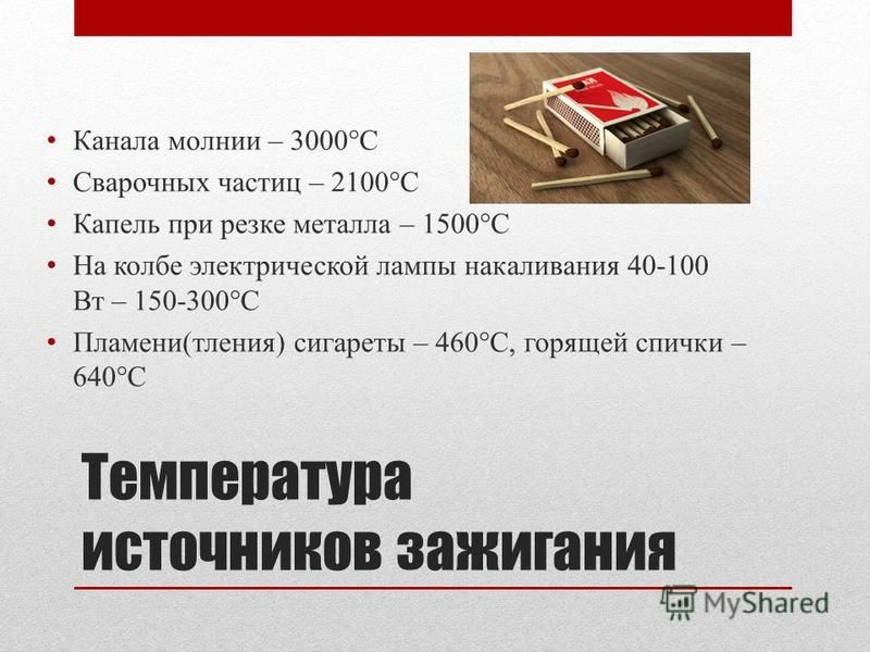 Температура источников зажигания Канала молнии – 3000°C Сварочных частиц – 2100°C Капель при резке металла – 1500°C На колбе электрической лампы накаливания 40-100 Вт – 150-300°C Пламени(тления) сигареты – 460°C, горящей спички – 640°C