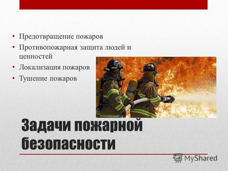 Задачи пожарной безопасности Предотвращение пожаров Противопожарная защита людей и ценностей Локализация пожаров Тушение пожаров