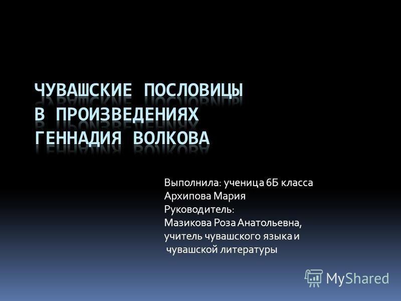 Выполнила: ученица 6Б класса Архипова Мария Руководитель: Мазикова Роза Анатольевна, учитель чувашского языка и чувашской литературы