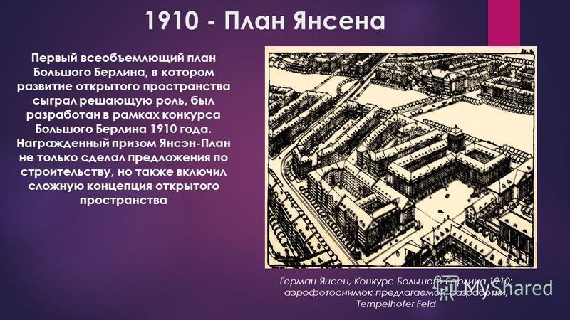 1910 - План Янсена Первый всеобъемлющий план Большого Берлина, в котором развитие открытого пространства сыграл решающую роль, был разработан в рамках конкурса Большого Берлина 1910 года. Награжденный призом Янсэн-План не только сделал предложения по