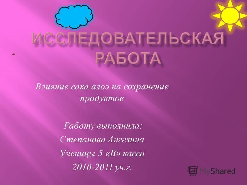 Влияние сока алоэ на сохранение продуктов Работу выполнила : Степанова Ангелина Ученицы 5 « В » касса 2010-2011 уч. г.