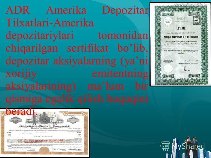 ADR Amerika Depozitar Tilxatlari-Amerika depozitariylari tomonidan chiqarilgan sertifikat bolib, depozitar aksiyalarning (yani xorijiy emitentning aksiyalarining) malum bir qismiga egalik qilish huquqini beradi.