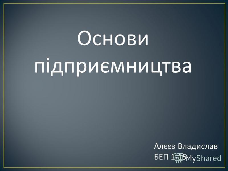 Основи підприємництва Алєєв Владислав БЕП 1-15