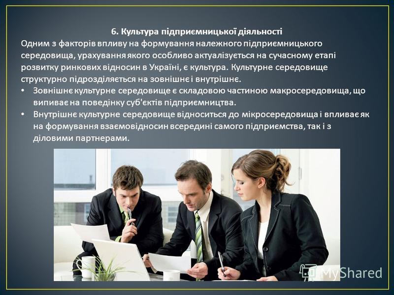 6. Культура підприємницької діяльності Одним з факторів впливу на формування належного підприємницького середовища, урахування якого особливо актуалізується на сучасному етапі розвитку ринкових відносин в Україні, є культура. Культурне середовище стр