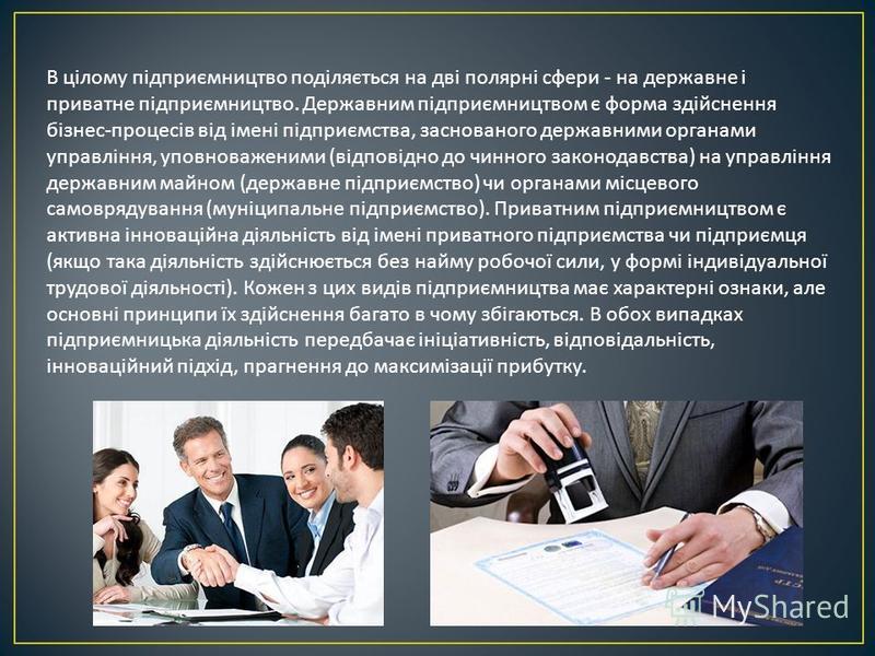 В цілому підприємництво поділяється на дві полярні сфери - на державне і приватне підприємництво. Державним підприємництвом є форма здійснення бізнес - процесів від імені підприємства, заснованого державними органами управління, уповноваженими ( відп