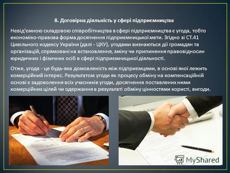 8. Договірна діяльність у сфері підприємництва Невід ' ємною складовою співробітництва в сфері підприємництва є угода, тобто економіко - правова форма досягнення підприємницької мети. Згідно зі СТ.41 Цивільного кодексу України ( далі - ЦКУ ), угодами