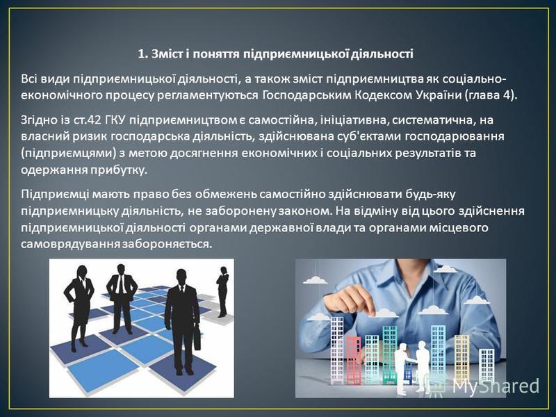 1. Зміст і поняття підприємницької діяльності Всі види підприємницької діяльності, а також зміст підприємництва як соціально - економічного процесу регламентуються Господарським Кодексом України ( глава 4). Згідно із ст.42 ГКУ підприємництвом є самос