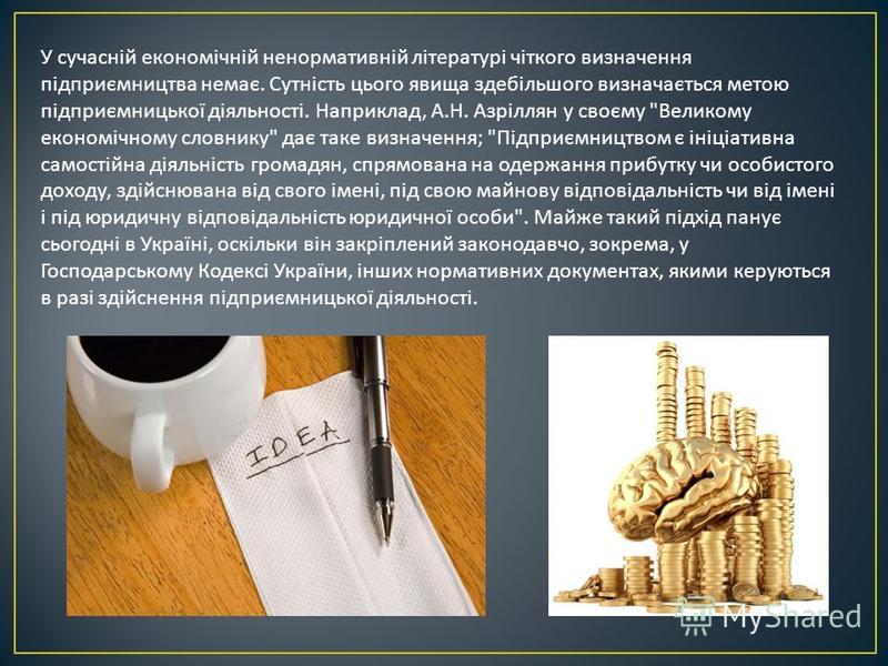 У сучасній економічній ненормативній літературі чіткого визначення підприємництва немає. Сутність цього явища здебільшого визначається метою підприємницької діяльності. Наприклад, А. Н. Азріллян у своєму