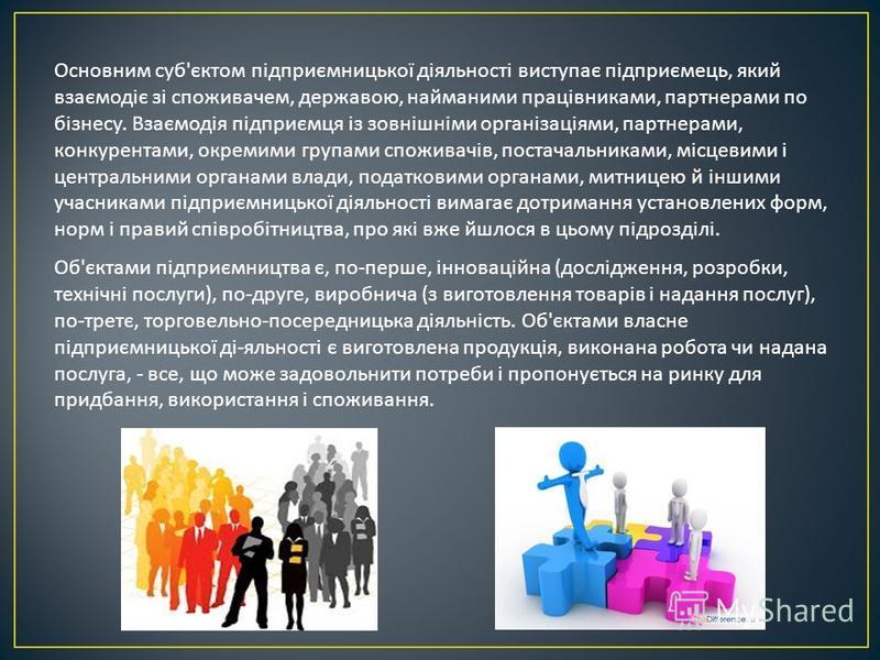 Основним суб ' єктом підприємницької діяльності виступає підприємець, який взаємодіє зі споживачем, державою, найманими працівниками, партнерами по бізнесу. Взаємодія підприємця із зовнішніми організаціями, партнерами, конкурентами, окремими групами