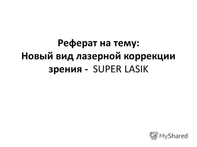 Презентация на тему Реферат на тему Новый вид лазерной  1 Реферат на тему Новый вид лазерной коррекции зрения super lasik