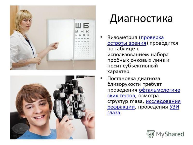 Диагностика Визометрия (проверка остроты зрения) проводится по таблице с использованием набора пробных очковых линз и носит субъективный характер.проверка остроты зрения Постановка диагноза близорукости требует проведения офтальмологических тестов, о