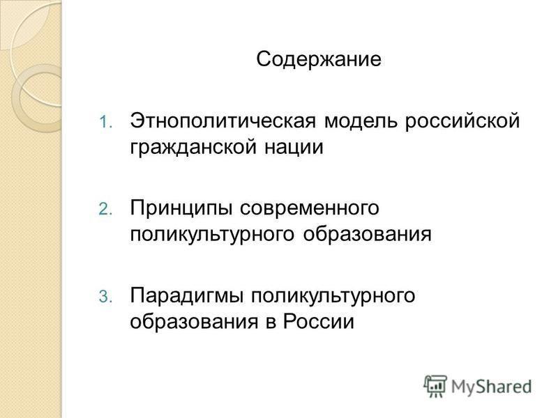 Содержание 1. Этнополитическая модель российской гражданской нации 2. Принципы современного поликультурного образования 3. Парадигмы поликультурного образования в России