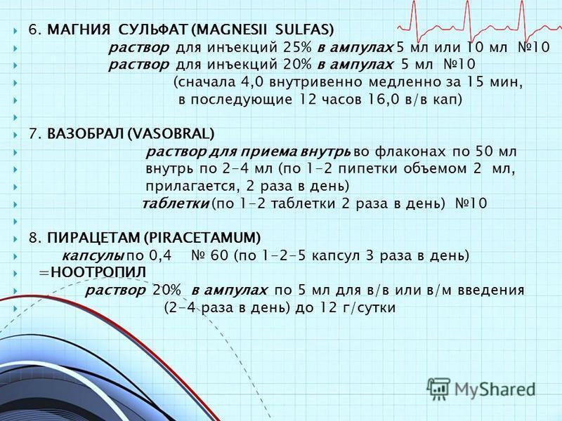 6. МАГНИЯ СУЛЬФАТ (MAGNESII SULFAS) раствор для инъекций 25% в ампулах 5 мл или 10 мл 10 раствор для инъекций 20% в ампулах 5 мл 10 (сначала 4,0 внутривенно медленно за 15 мин, в последующие 12 часов 16,0 в/в кап) 7. ВАЗОБРАЛ (VASOBRAL) раствор для п
