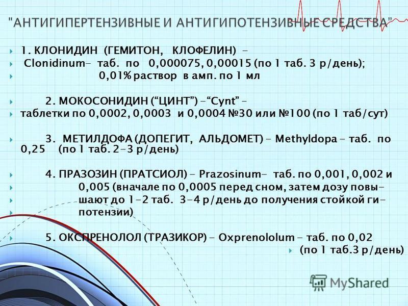1. КЛОНИДИН (ГЕМИТОН, КЛОФЕЛИН) - Clonidinum- таб. по 0,000075, 0,00015 (по 1 таб. 3 р/день); 0,01% раствор в амп. по 1 мл 2. МОКОСОНИДИН (ЦИНТ) -Cynt – таблетки по 0,0002, 0,0003 и 0,0004 30 или 100 (по 1 таб/сут) 3. МЕТИЛДОФА (ДОПЕГИТ, АЛЬДОМЕТ) -
