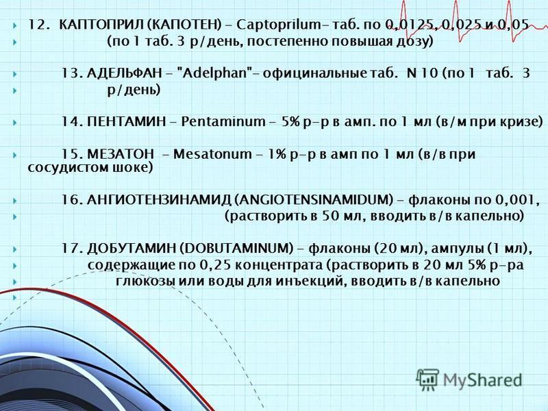 12. КАПТОПРИЛ (КАПОТЕН) - Captoprilum- таб. по 0,0125, 0,025 и 0,05 (по 1 таб. 3 р/день, постепенно повышая дозу) 13. АДЕЛЬФАН -