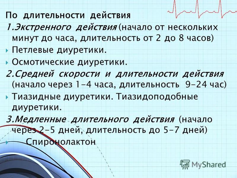 По длительности действия 1. Экстренного действия (начало от нескольких минут до часа, длительность от 2 до 8 часов) Петлевые диуретики. Осмотические диуретики. 2. Средней скорости и длительности действия (начало через 1-4 часа, длительность 9-24 час)