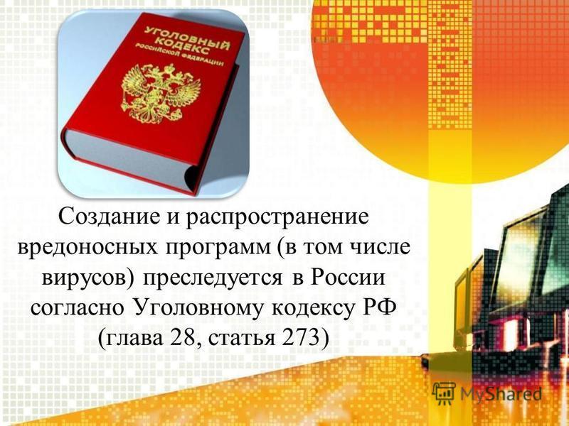 Создание и распространение вредоносных программ (в том числе вирусов) преследуется в России согласно Уголовному кодексу РФ (глава 28, статья 273)