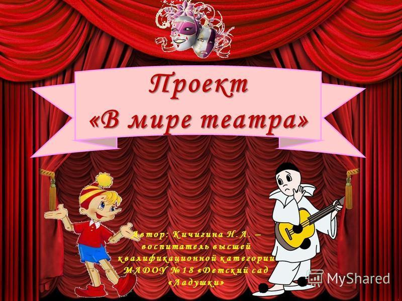 Проект «В мире театра» Автор: Кичигина Н.А. – воспитатель высшей квалификационной категории МАДОУ 18 «Детский сад «Ладушки»