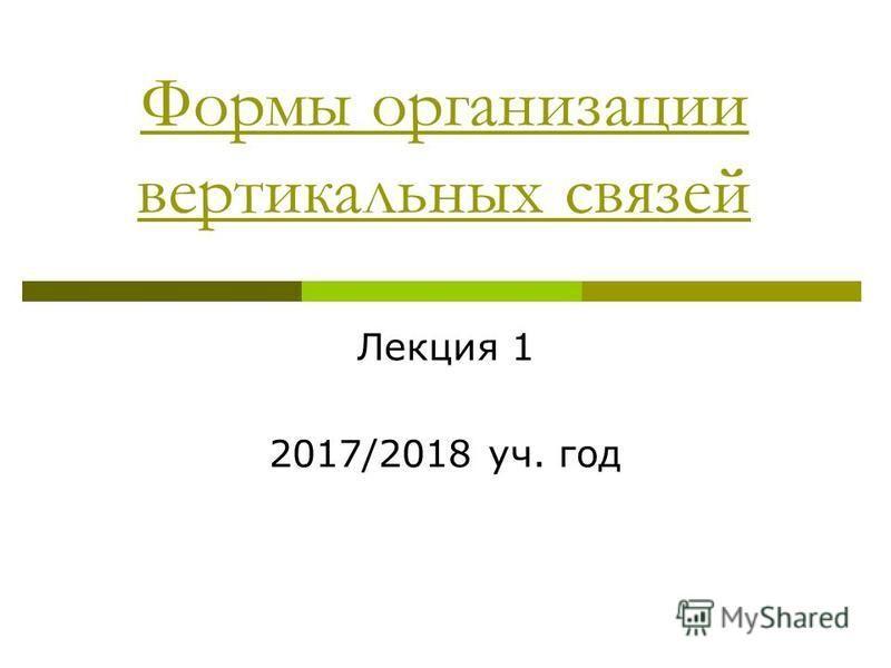 Формы организации вертикальных связей Лекция 1 2017/2018 уч. год