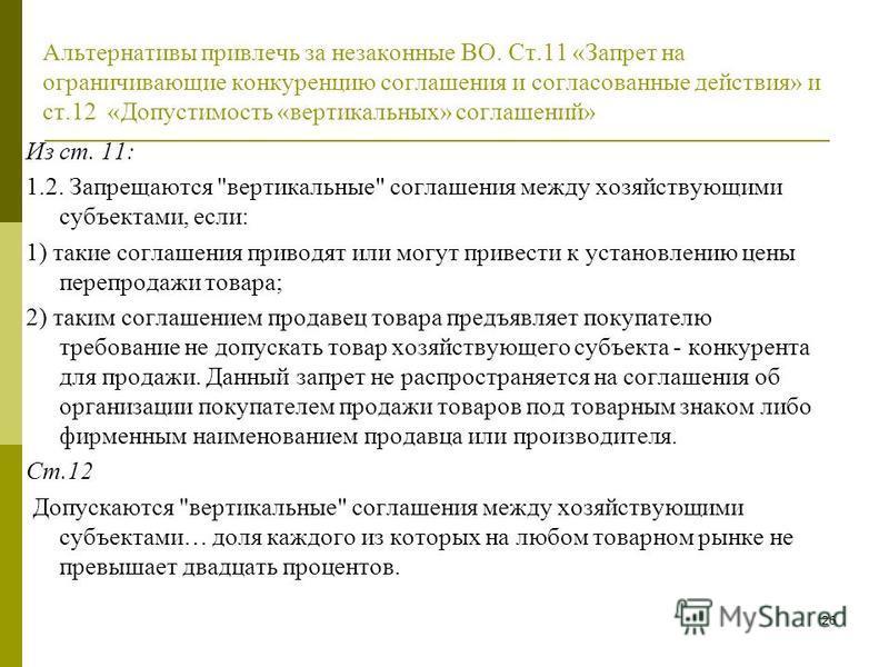 26 Альтернативы привлечь за незаконные ВО. Ст.11 «Запрет на ограничивающие конкуренцию соглашения и согласованные действия» и ст.12 «Допустимость «вертикальных» соглашений» Из ст. 11: 1.2. Запрещаются