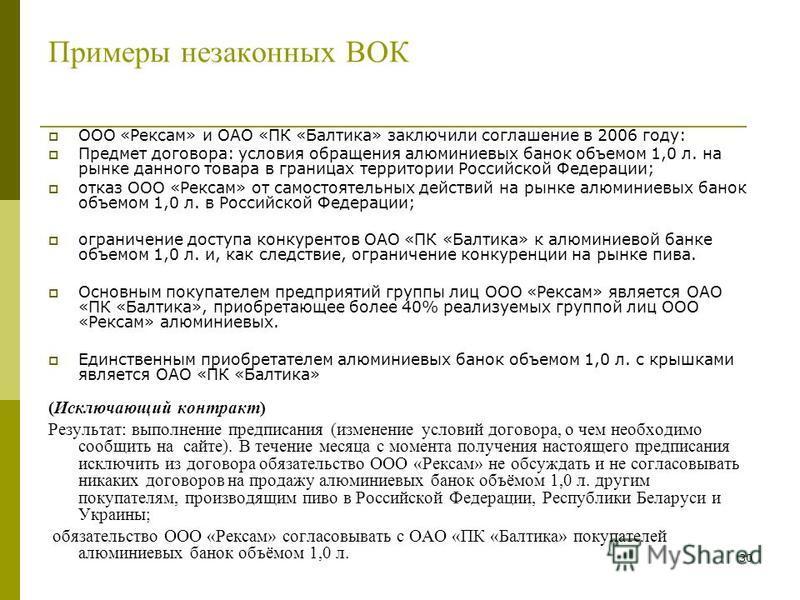 30 Примеры незаконных ВОК ООО «Рексам» и ОАО «ПК «Балтика» заключили соглашение в 2006 году: Предмет договора: условия обращения алюминиевых банок объемом 1,0 л. на рынке данного товара в границах территории Российской Федерации; отказ ООО «Рексам» о