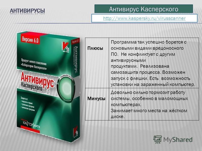 http://www.kaspersky.ru/virusscanner Плюсы Программа так успешно борется с основными видами вредоносного ПО. Не конфликтует с другим антивирусными продуктами. Реализована самозащита процесса. Возможен запуск с флешки. Есть возможность установки на за