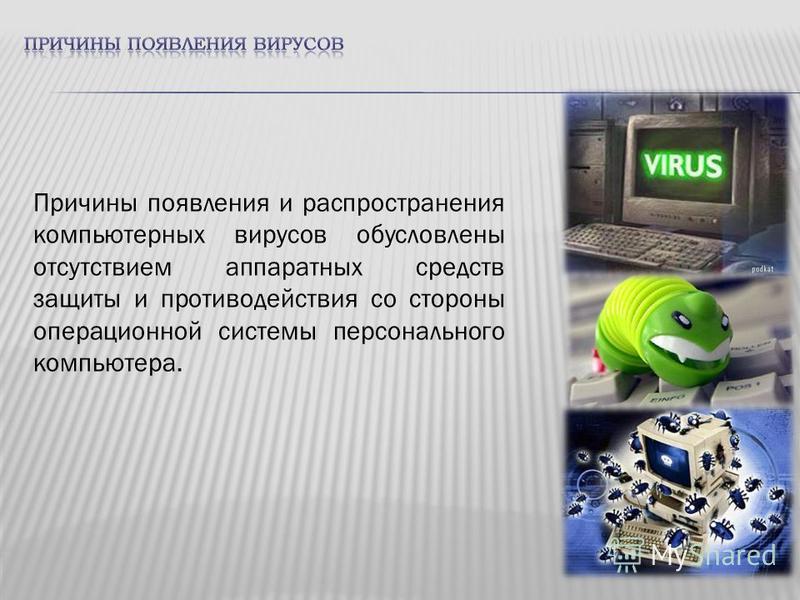 Причины появления и распространения компьютерных вирусов обусловлены отсутствием аппаратных средств защиты и противодействия со стороны операционной системы персонального компьютера.