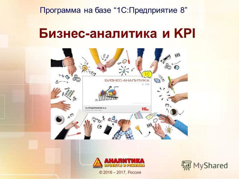Бизнес-аналитика и KPI © 2016 – 2017, Россия Программа на базе 1С:Предприятие 8