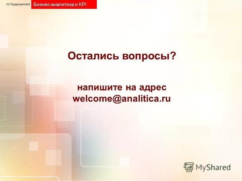 Остались вопросы? напишите на адрес welcome@analitica.ru 1С:Предприятие 8 Бизнес-аналитика и KPI
