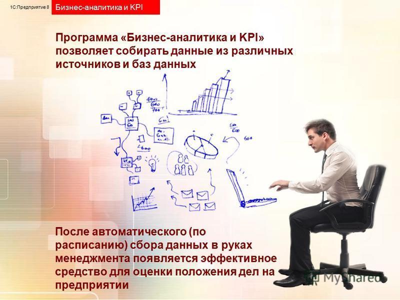 1С:Предприятие 8 Бизнес-аналитика и KPI Программа «Бизнес-аналитика и KPI» позволяет собирать данные из различных источников и баз данных После автоматического (по расписанию) сбора данных в руках менеджмента появляется эффективное средство для оценк
