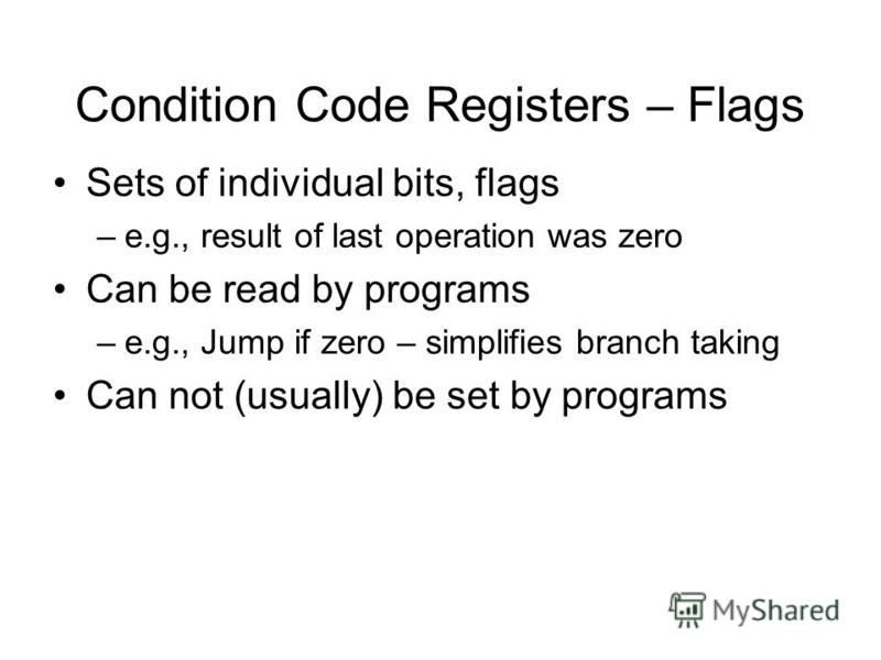 Condition Code Registers – Flags Sets of individual bits, flags –e.g., result of last operation was zero Can be read by programs –e.g., Jump if zero – simplifies branch taking Can not (usually) be set by programs