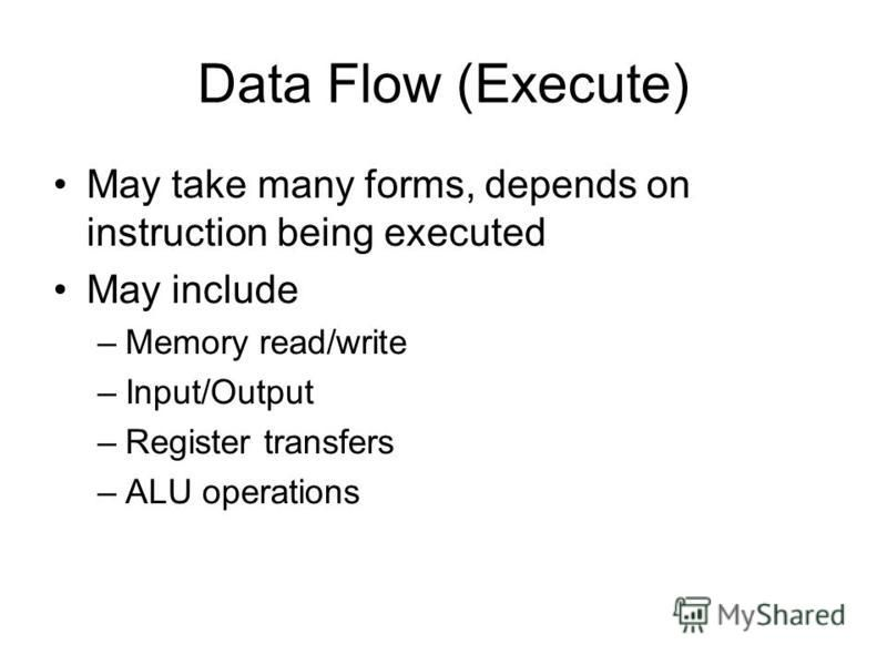 Data Flow (Execute) May take many forms, depends on instruction being executed May include –Memory read/write –Input/Output –Register transfers –ALU operations