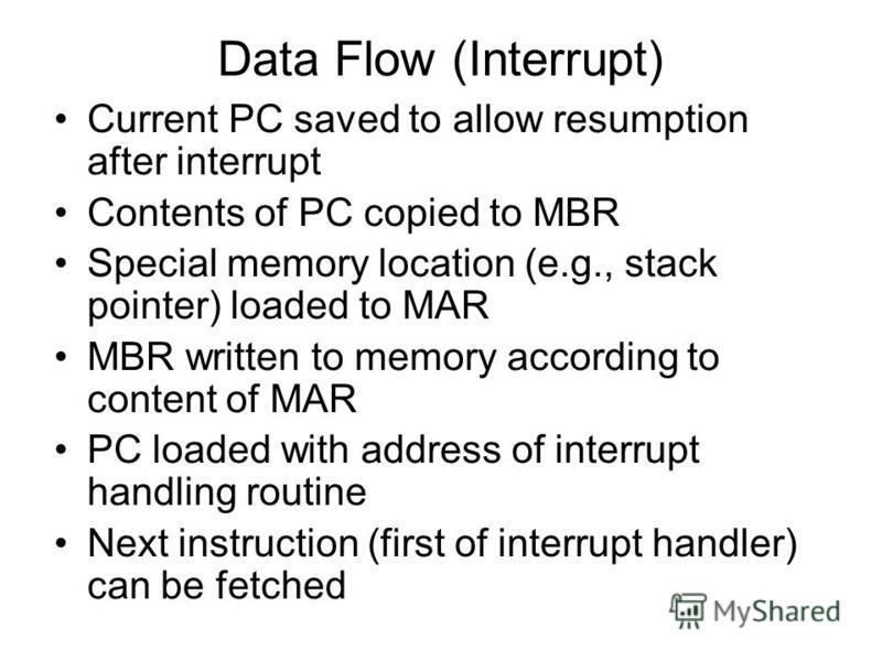Data Flow (Interrupt) Current PC saved to allow resumption after interrupt Contents of PC copied to MBR Special memory location (e.g., stack pointer) loaded to MAR MBR written to memory according to content of MAR PC loaded with address of interrupt