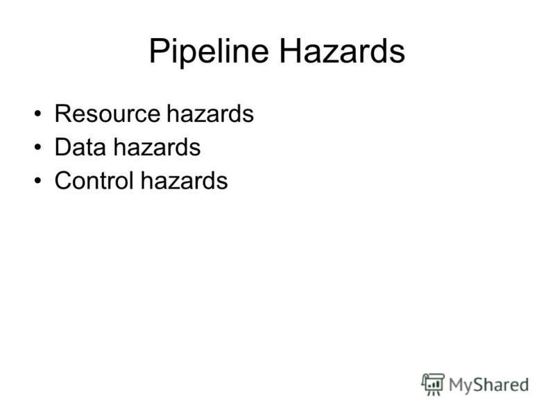 Pipeline Hazards Resource hazards Data hazards Control hazards