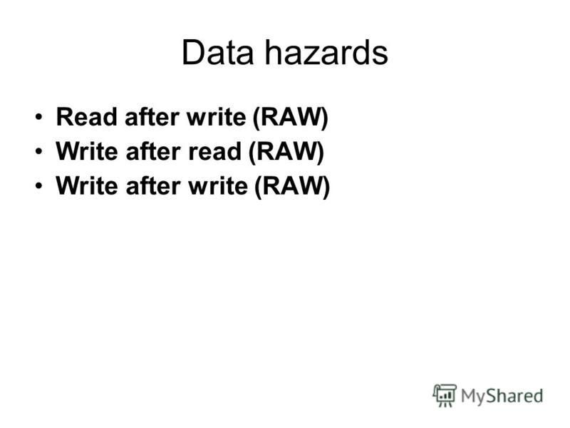 Data hazards Read after write (RAW) Write after read (RAW) Write after write (RAW)