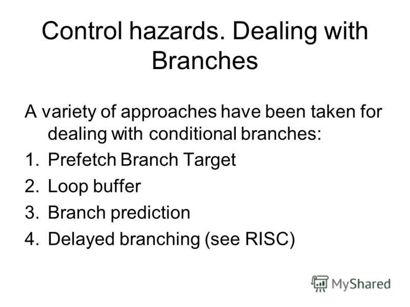 Control hazards. Dealing with Branches A variety of approaches have been taken for dealing with conditional branches: 1.Prefetch Branch Target 2.Loop buffer 3.Branch prediction 4.Delayed branching (see RISC)