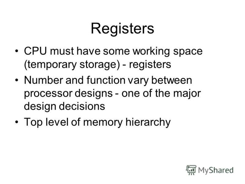 Registers CPU must have some working space (temporary storage) - registers Number and function vary between processor designs - one of the major design decisions Top level of memory hierarchy