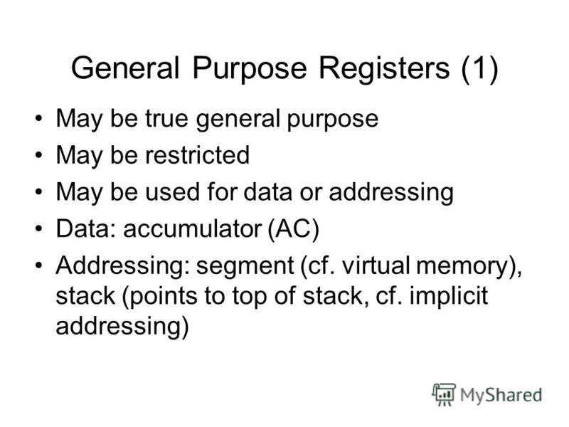 General Purpose Registers (1) May be true general purpose May be restricted May be used for data or addressing Data: accumulator (AC) Addressing: segment (cf. virtual memory), stack (points to top of stack, cf. implicit addressing)