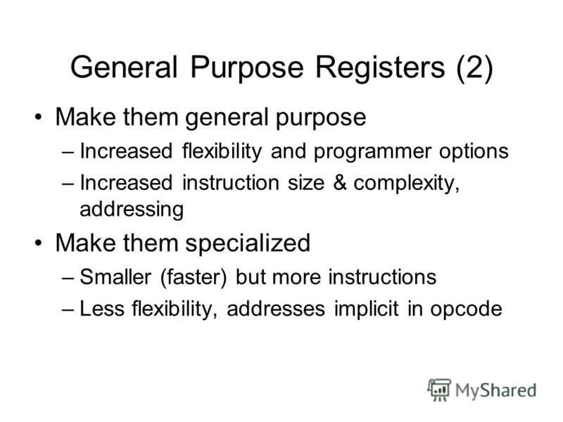 General Purpose Registers (2) Make them general purpose –Increased flexibility and programmer options –Increased instruction size & complexity, addressing Make them specialized –Smaller (faster) but more instructions –Less flexibility, addresses impl