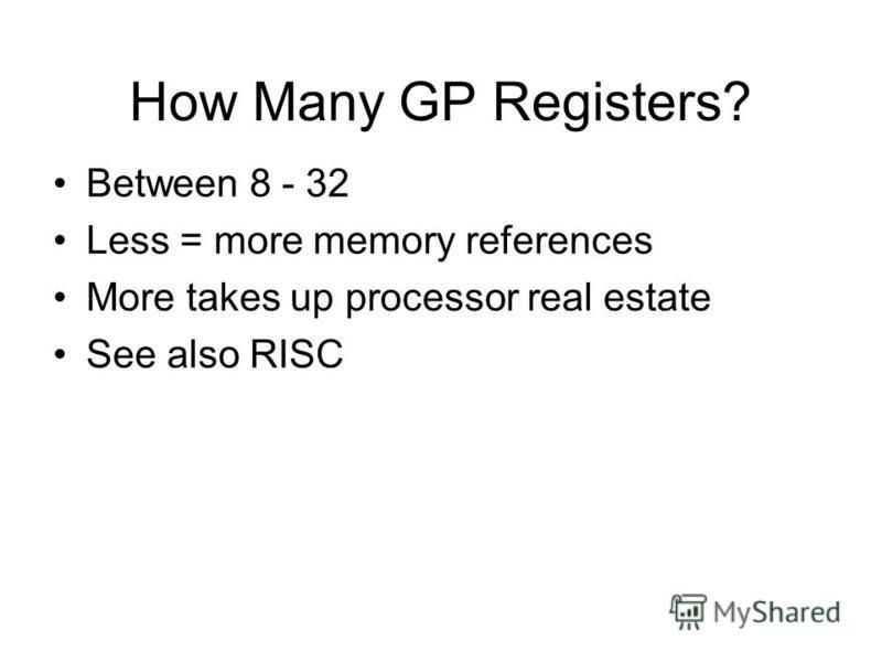 How Many GP Registers? Between 8 - 32 Less = more memory references More takes up processor real estate See also RISC