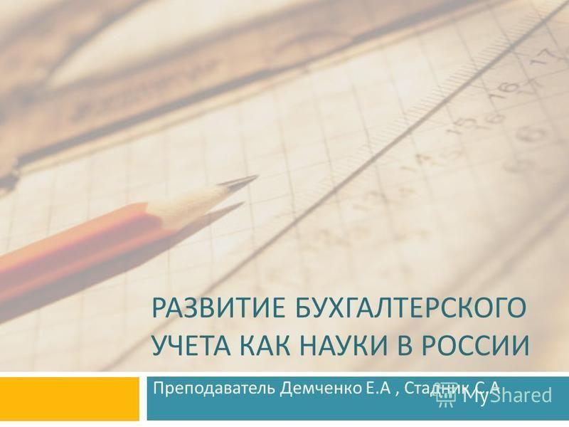 РАЗВИТИЕ БУХГАЛТЕРСКОГО УЧЕТА КАК НАУКИ В РОССИИ Преподаватель Демченко Е. А, Стадник С. А