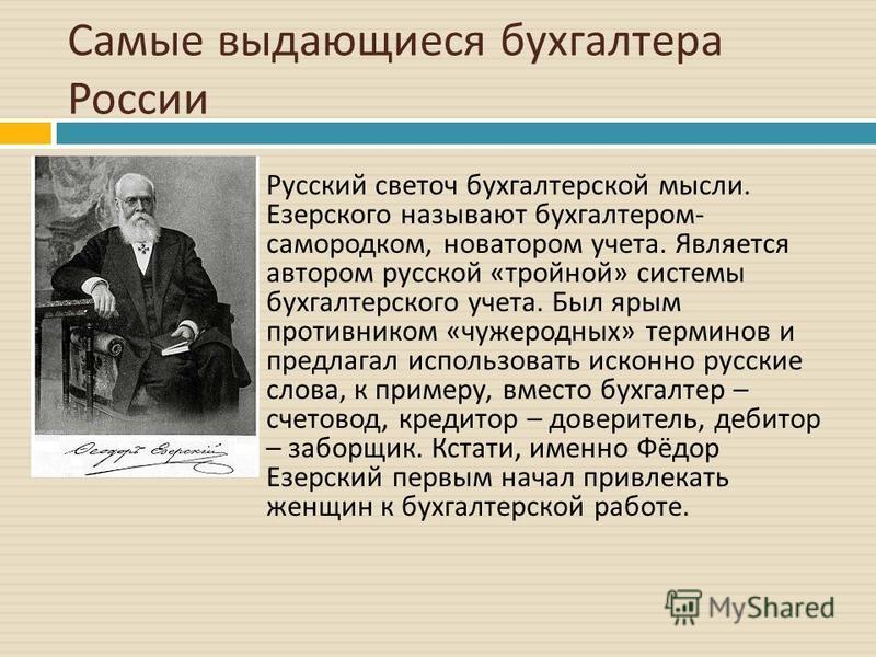 Самые выдающиеся бухгалтера России Русский светоч бухгалтерской мысли. Езерского называют бухгалтером - самородком, новатором учета. Является автором русской « тройной » системы бухгалтерского учета. Был ярым противником « чужеродных » терминов и пре