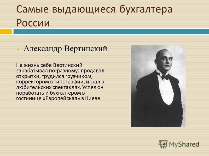 Самые выдающиеся бухгалтера России Александр Вертинский На жизнь себе Вертинский зарабатывал по - разному : продавал открытки, трудился грузчиком, корректором в типографии, играл в любительских спектаклях. Успел он поработать и бухгалтером в гостиниц