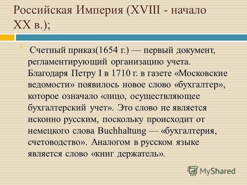 Российская Империя (XVIII - начало XX в.); Счетный приказ(1654 г.) первый документ, регламентирующий организацию учета. Благодаря Петру I в 1710 г. в газете «Московские ведомости» появилось новое слово «бухгалтер», которое означало «лицо, осуществляю