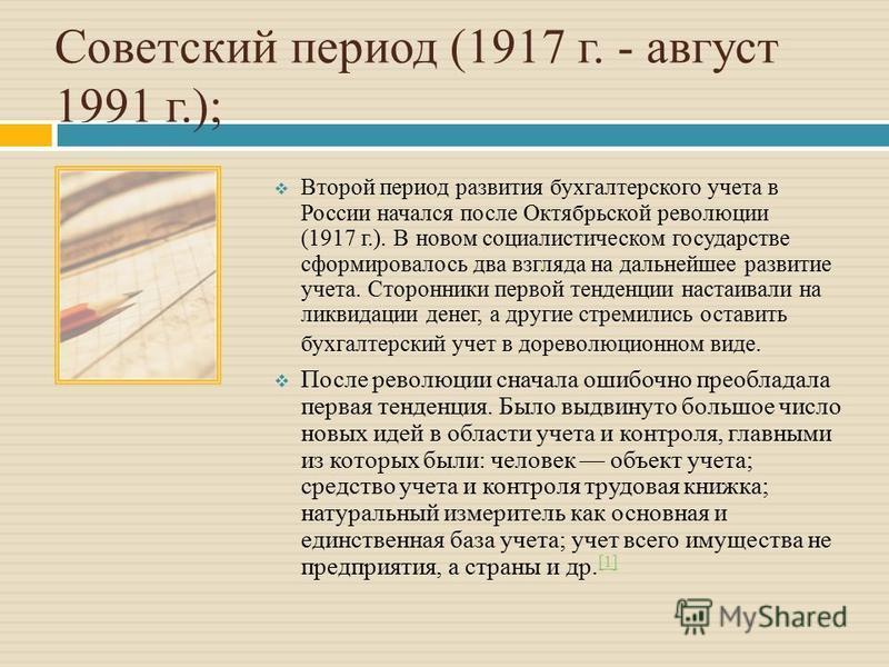 Советский период (1917 г. - август 1991 г.); Второй период развития бухгалтерского учета в России начался после Октябрьской революции (1917 г.). В новом социалистическом государстве сформировалось два взгляда на дальнейшее развитие учета. Сторонники