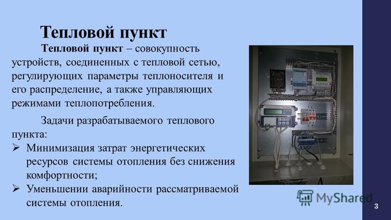 Тепловой пункт Тепловой пункт – совокупность устройств, соединенных с тепловой сетью, регулирующих параметры теплоносителя и его распределение, а также управляющих режимами теплопотребления. Задачи разрабатываемого теплового пункта: Минимизация затра